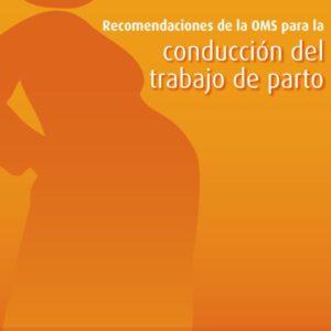 OMS – RECOMENDACIONES DE LA OMS PARA LA CONDUCCIÓN DEL TRABAJO DEL PARTO (2015)