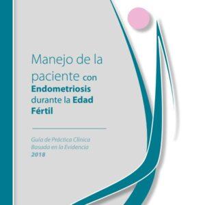 Manejo de la paciente con endometriosis durante la edad fértil. Guía de practica clinica basada en la evidencia 2018