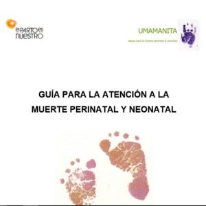 UMAMANITA/ EL PARTO ES NUESTRO – GUÍA PARA LA ATENCIÓN A LA MUERTE PERINATAL Y NEONATAL