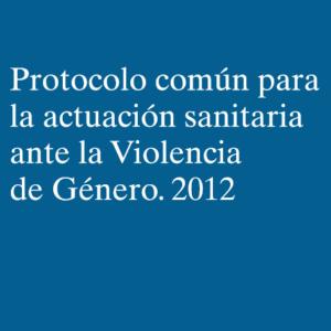 SNS- PROTOCOLO COMÚN PARA LA ACTUACIÓN SANITARIA ANTE LA VIOLENCIA DE GÉNERO (2012)